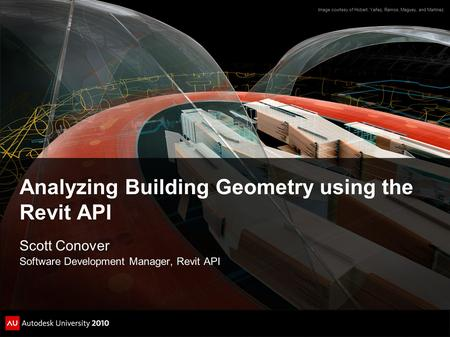 Analyzing Building Geometry using the Revit API Scott Conover Software Development Manager, Revit API Image courtesy of Hobart, Yañez, Ramos, Maguey,