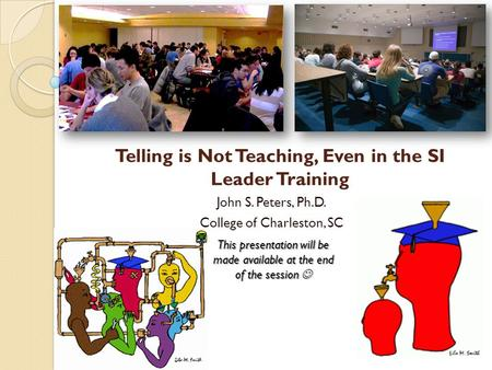 Telling is Not Teaching, Even in the SI Leader Training John S. Peters, Ph.D. College of Charleston, SC This presentation will be made available at the.