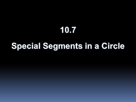 10.7 Special Segments in a Circle. Objectives  Find measures of segments that intersect in the interior of a circle.  Find measures of segments that.