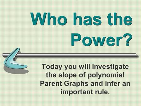 Who has the Power? Today you will investigate the slope of polynomial Parent Graphs and infer an important rule.