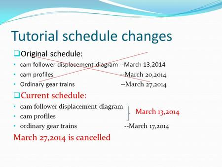 Tutorial schedule changes  Original schedule: cam follower displacement diagram --March 13,2014 cam profiles --March 20,2014 Ordinary gear trains --March.