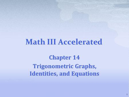Math III Accelerated Chapter 14 Trigonometric Graphs, Identities, and Equations 1.