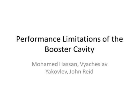 Performance Limitations of the Booster Cavity Mohamed Hassan, Vyacheslav Yakovlev, John Reid.