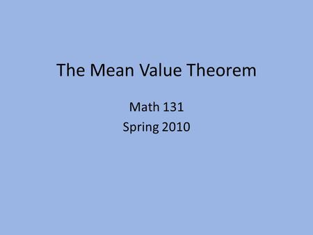 The Mean Value Theorem Math 131 Spring 2010. Max-Min Theorem If f'(x) is defined on an open interval (a, b) and if f(x) has a relative extrema at a point.