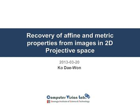 Recovery of affine and metric properties from images in 2D Projective space 2013-03-20 Ko Dae-Won.