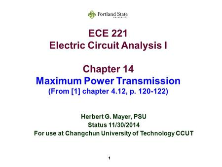 1 ECE 221 Electric Circuit Analysis I Chapter 14 Maximum Power Transmission (From [1] chapter 4.12, p. 120-122) Herbert G. Mayer, PSU Status 11/30/2014.