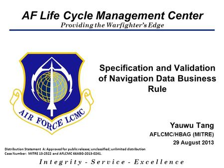 AF Life Cycle Management Center Providing the Warfighter's Edge I n t e g r i t y - S e r v i c e - E x c e l l e n c e Yauwu Tang AFLCMC/HBAG (MITRE)
