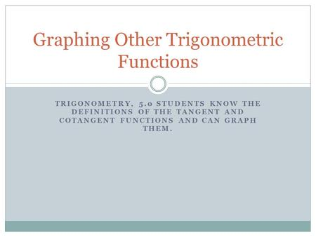 TRIGONOMETRY, 5.0 STUDENTS KNOW THE DEFINITIONS OF THE TANGENT AND COTANGENT FUNCTIONS AND CAN GRAPH THEM. Graphing Other Trigonometric Functions.