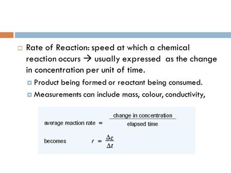Rate of Reaction: speed at which a chemical reaction occurs  usually expressed as the change in concentration per unit of time. Product being formed.