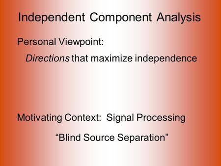 "Independent Component Analysis Personal Viewpoint: Directions that maximize independence Motivating Context: Signal Processing ""Blind Source Separation"""