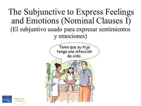 The Subjunctive to Express Feelings and Emotions (Nominal Clauses I) (El subjuntivo usado para expresar sentimientos y emociones) Temo que su hija tenga.