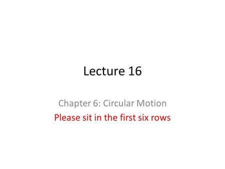 Lecture 16 Chapter 6: Circular Motion Please sit in the first six rows.