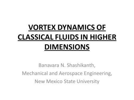VORTEX DYNAMICS OF CLASSICAL FLUIDS IN HIGHER DIMENSIONS Banavara N. Shashikanth, Mechanical and Aerospace Engineering, New Mexico State University TexPoint.
