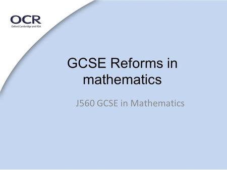 GCSE Reforms in mathematics J560 GCSE in Mathematics.