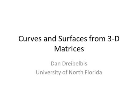 Curves and Surfaces from 3-D Matrices Dan Dreibelbis University of North Florida.