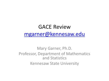 GACE Review  Mary Garner, Ph.D. Professor, Department of Mathematics and Statistics Kennesaw State University.