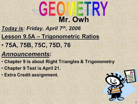 1 Mr. Owh Today is: Friday, April 7 th, 2006 Lesson 9.5A – Trigonometric Ratios 75A, 75B, 75C, 75D, 76 75A, 75B, 75C, 75D, 76 Announcements: Chapter 9.