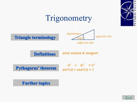 Trigonometry Exit Definitions Further topics Further topics sine cosine & tangent Triangle terminology Triangle terminology adjacent side opposite side.
