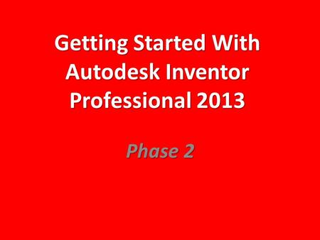Getting Started With Autodesk Inventor Professional 2013 Phase 2.