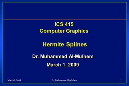 March 1, 2009Dr. Muhammed Al-Mulhem1 ICS 415 Computer Graphics Hermite Splines Dr. Muhammed Al-Mulhem March 1, 2009 Dr. Muhammed Al-Mulhem March 1, 2009.
