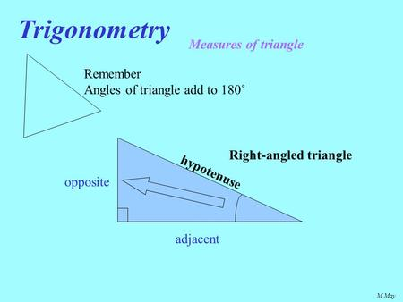 M May Trigonometry Measures of triangle Remember Angles of triangle add to 180˚ hypotenuse opposite adjacent Right-angled triangle.
