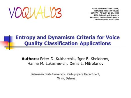 Entropy and Dynamism Criteria for Voice Quality Classification Applications Authors: Peter D. Kukharchik, Igor E. Kheidorov, Hanna M. Lukashevich, Denis.