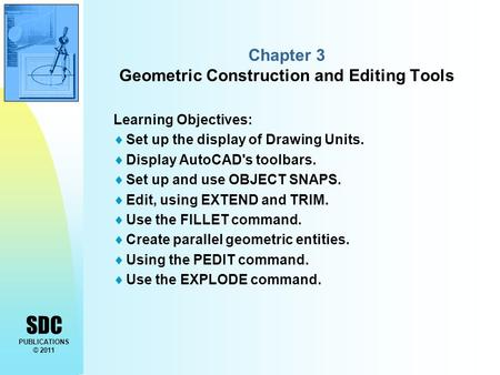 SDC PUBLICATIONS © 2011 Chapter 3 Geometric Construction and Editing Tools Learning Objectives:  Set up the display of Drawing Units.  Display AutoCAD's.