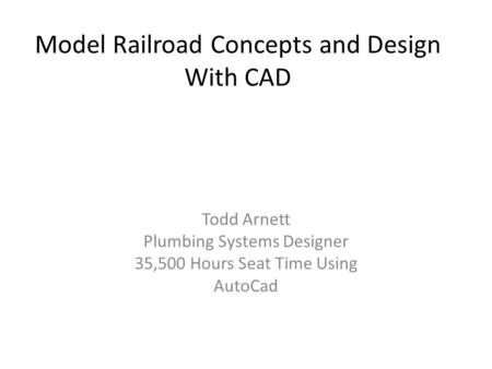 Model Railroad Concepts and Design With CAD Todd Arnett Plumbing Systems Designer 35,500 Hours Seat Time Using AutoCad.