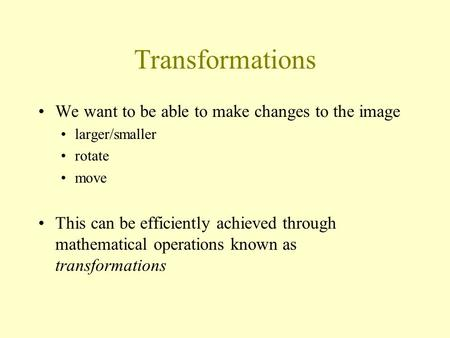 Transformations We want to be able to make changes to the image larger/smaller rotate move This can be efficiently achieved through mathematical operations.