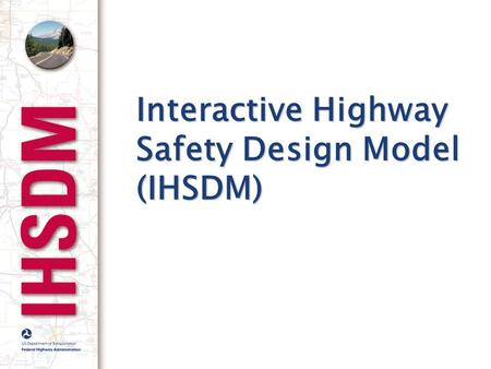 Interactive Highway Safety Design Model (IHSDM). Goal To marshal the best available knowledge about safety effects of geometrics into a more useful and.