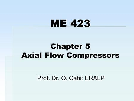 ME 423 Chapter 5 Axial Flow Compressors Prof. Dr. O. Cahit ERALP.