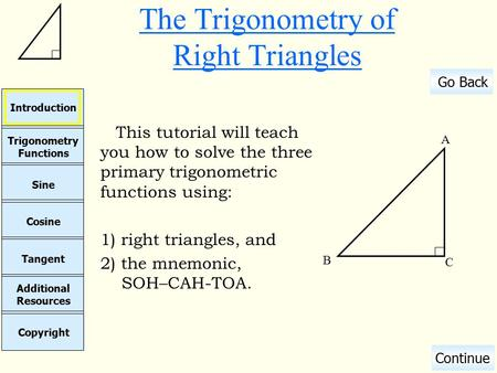 Cosine Sine Copyright Additional Resources Tangent Trigonometry Functions Introduction Go Back Continue The Trigonometry of Right Triangles This tutorial.