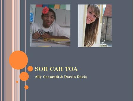 SOH CAH TOA Ally Coonradt & Darrin Davis. SOH CAH TOA Used to solve right triangles S- sine C- cosine T- tangent O- opposite; opposite from the angle.