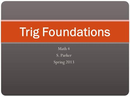 Math 4 S. Parker Spring 2013 Trig Foundations. The Trig You Should Already Know Three Functions: Sine Cosine Tangent.