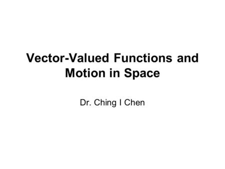 Vector-Valued Functions and Motion in Space Dr. Ching I Chen.