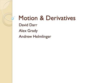 Motion & Derivatives David Darr Alex Grady Andrew Helmlinger.