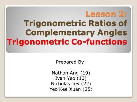 Lesson 2: Trigonometric Ratios of Complementary Angles Trigonometric Co-functions Prepared By: Nathan Ang (19) Ivan Yeo (13) Nicholas Tey (22) Yeo Kee.