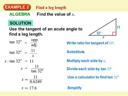 EXAMPLE 2 Find a leg length ALGEBRA Find the value of x. SOLUTION Use the tangent of an acute angle to find a leg length. tan 32 o = opp. adj. Write ratio.