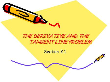 THE DERIVATIVE AND THE TANGENT LINE PROBLEM Section 2.1.