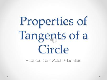 Properties of Tangents of a Circle Adapted from Walch Education.