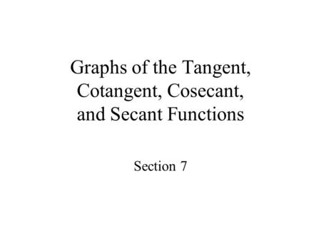 Graphs of the Tangent, Cotangent, Cosecant, and Secant Functions Section 7.