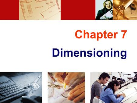 Chapter 7 Dimensioning. TOPICS Introduction Dimensioning components Dimensioning object' s features Placement of dimensions.