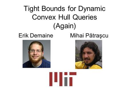 Tight Bounds for Dynamic Convex Hull Queries (Again) Erik DemaineMihai Pătraşcu.