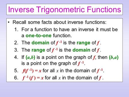 Inverse Trigonometric Functions Recall some facts about inverse functions: 1.For a function to have an inverse it must be a one-to-one function. 2.The.