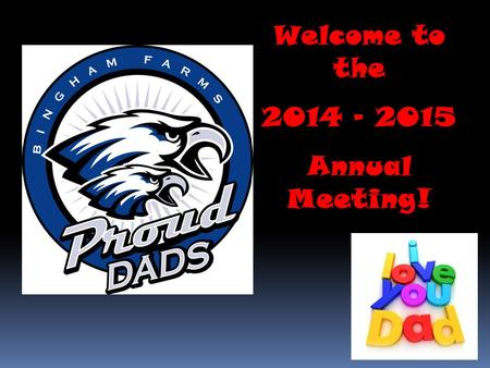 Welcome to the 2014 - 2015 Annual Meeting!.  Agenda  Welcome – Russ Facione  Proud Dads' overview – Chris Kondak, Rod Sample, Steve Ruszkowski  Schedule.