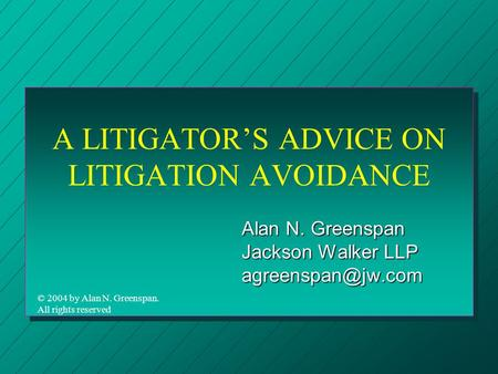 A LITIGATOR'S ADVICE ON LITIGATION AVOIDANCE Alan N. Greenspan Jackson Walker LLP © 2004 by Alan N. Greenspan. All rights reserved.
