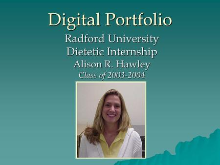 Digital Portfolio Radford University Dietetic Internship Alison R. Hawley Class of 2003-2004.