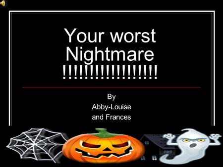 Your worst Nightmare !!!!!!!!!!!!!!!!!! By Abby-Louise and Frances.