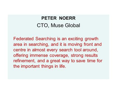 PETER NOERR CTO, Muse Global Federated Searching is an exciting growth area in searching, and it is moving front and centre in almost every search tool.