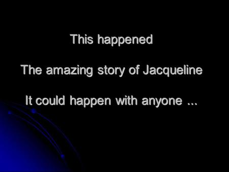 This happened The amazing story of Jacqueline It could happen with anyone...